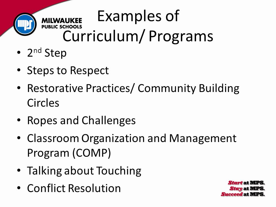 Examples of Curriculum/ Programs 2 nd Step Steps to Respect Restorative Practices/ Community Building Circles Ropes and Challenges Classroom Organization and Management Program (COMP) Talking about Touching Conflict Resolution