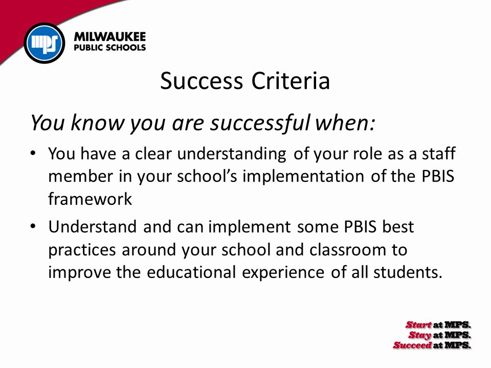 Success Criteria You know you are successful when: You have a clear understanding of your role as a staff member in your school's implementation of th