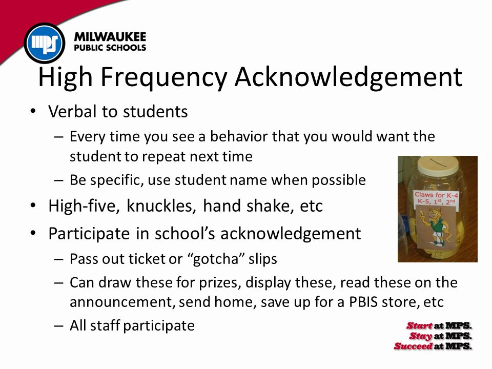 High Frequency Acknowledgement Verbal to students – Every time you see a behavior that you would want the student to repeat next time – Be specific, use student name when possible High-five, knuckles, hand shake, etc Participate in school's acknowledgement – Pass out ticket or gotcha slips – Can draw these for prizes, display these, read these on the announcement, send home, save up for a PBIS store, etc – All staff participate