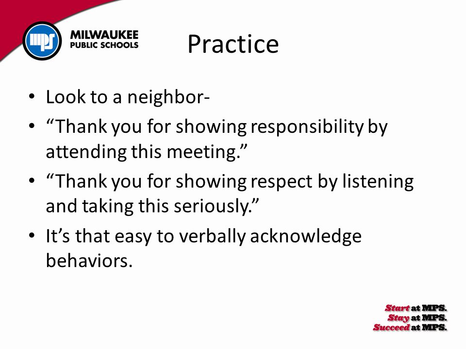 Practice Look to a neighbor- Thank you for showing responsibility by attending this meeting. Thank you for showing respect by listening and taking this seriously. It's that easy to verbally acknowledge behaviors.