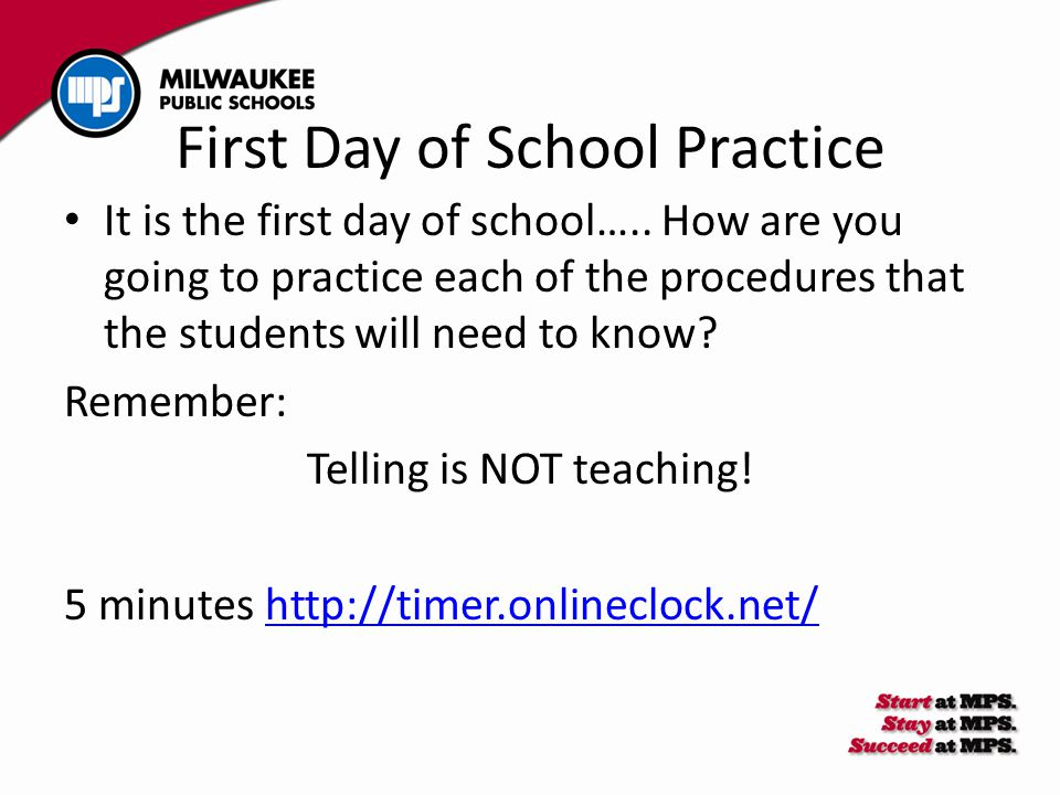 First Day of School Practice It is the first day of school….. How are you going to practice each of the procedures that the students will need to know
