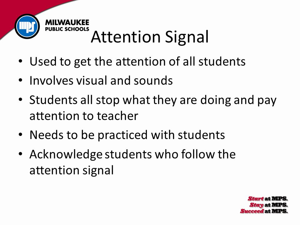 Used to get the attention of all students Involves visual and sounds Students all stop what they are doing and pay attention to teacher Needs to be practiced with students Acknowledge students who follow the attention signal Attention Signal