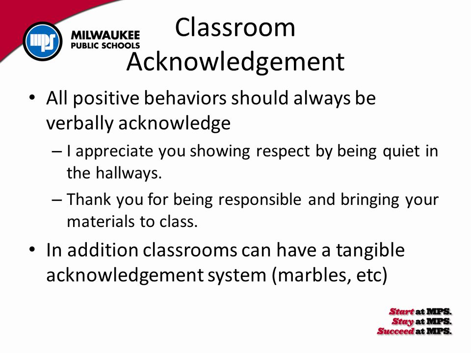 Classroom Acknowledgement All positive behaviors should always be verbally acknowledge – I appreciate you showing respect by being quiet in the hallways.