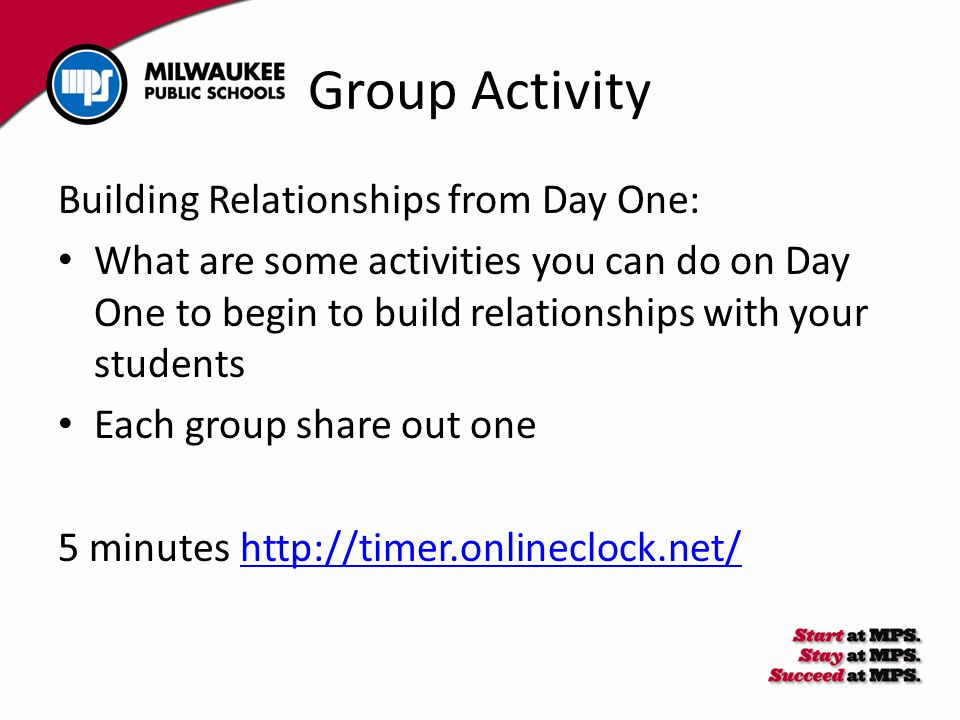 Group Activity Building Relationships from Day One: What are some activities you can do on Day One to begin to build relationships with your students Each group share out one 5 minutes http://timer.onlineclock.net/http://timer.onlineclock.net/