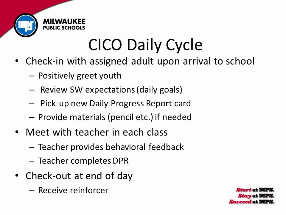 CICO Daily Cycle Check-in with assigned adult upon arrival to school – Positively greet youth – Review SW expectations (daily goals) – Pick-up new Daily Progress Report card – Provide materials (pencil etc.) if needed Meet with teacher in each class – Teacher provides behavioral feedback – Teacher completes DPR Check-out at end of day – Receive reinforcer