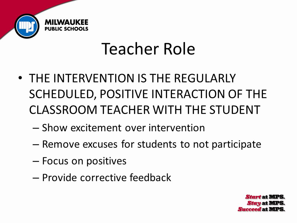Teacher Role THE INTERVENTION IS THE REGULARLY SCHEDULED, POSITIVE INTERACTION OF THE CLASSROOM TEACHER WITH THE STUDENT – Show excitement over intervention – Remove excuses for students to not participate – Focus on positives – Provide corrective feedback