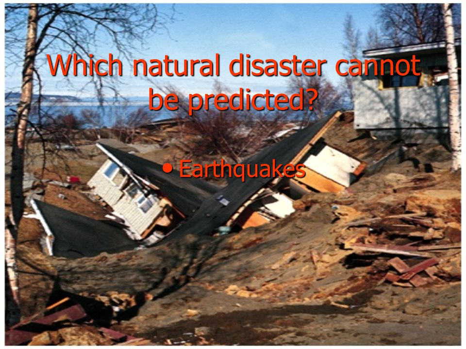 Which natural disaster cannot be predicted Earthquakes Earthquakes