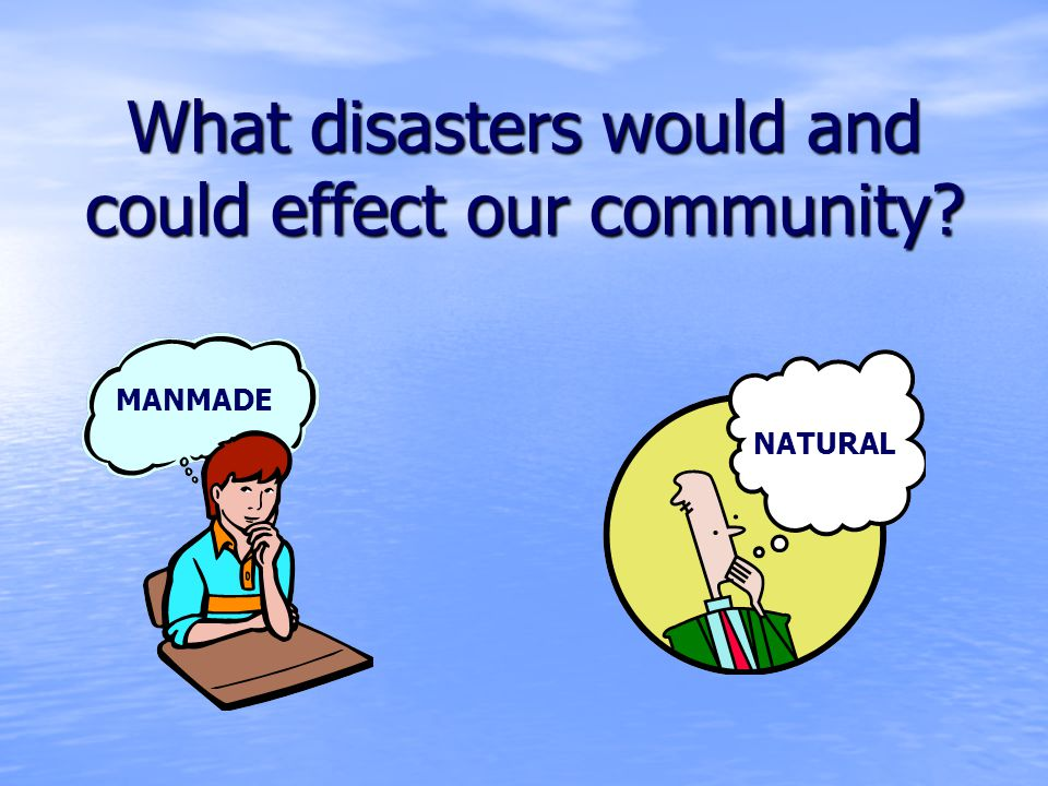 What disasters would and could effect our community MANMADE NATURAL