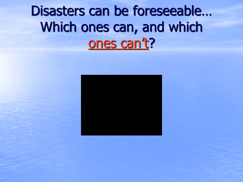 Disasters can be foreseeable… Which ones can, and which ones can't ones can't ones can't