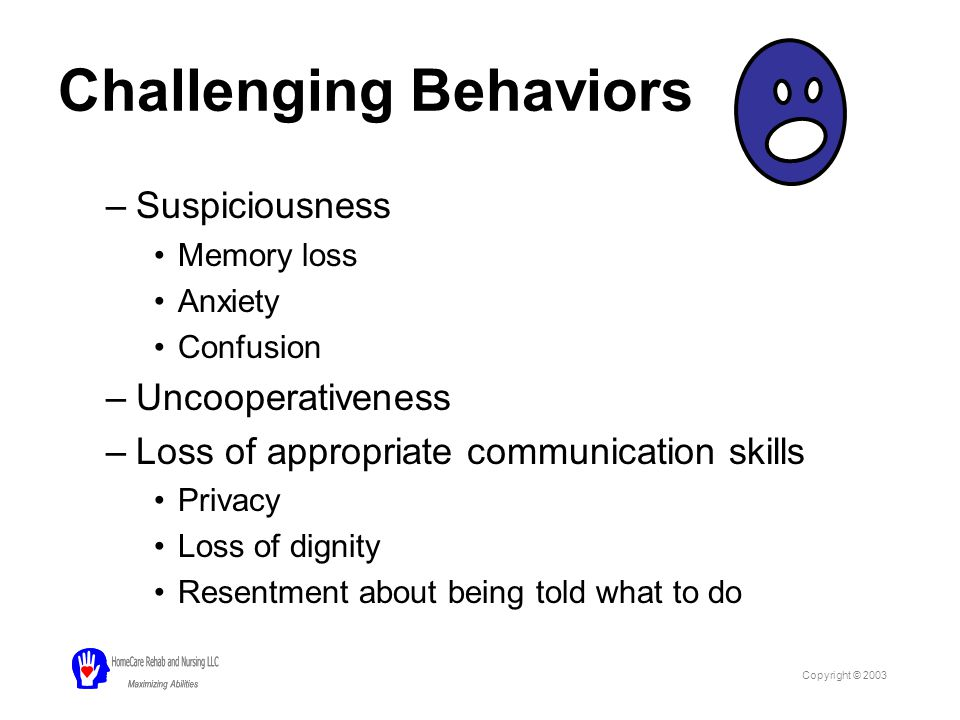 Challenging Behaviors –Suspiciousness Memory loss Anxiety Confusion –Uncooperativeness –Loss of appropriate communication skills Privacy Loss of dignity Resentment about being told what to do Copyright © 2003