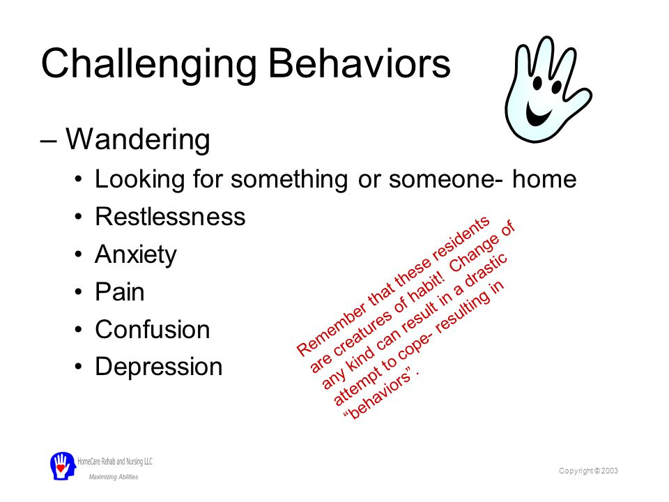 Challenging Behaviors –Combativeness, agitation Loss of communication skills Fearful Confused –Repetitive actions Pacing Asking the same question Desire for reassurance, socialization Copyright © 2003