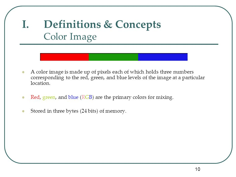 10 I.Definitions & Concepts Color Image A color image is made up of pixels each of which holds three numbers corresponding to the red, green, and blue levels of the image at a particular location.