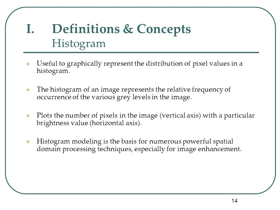 14 I.Definitions & Concepts Histogram Useful to graphically represent the distribution of pixel values in a histogram.
