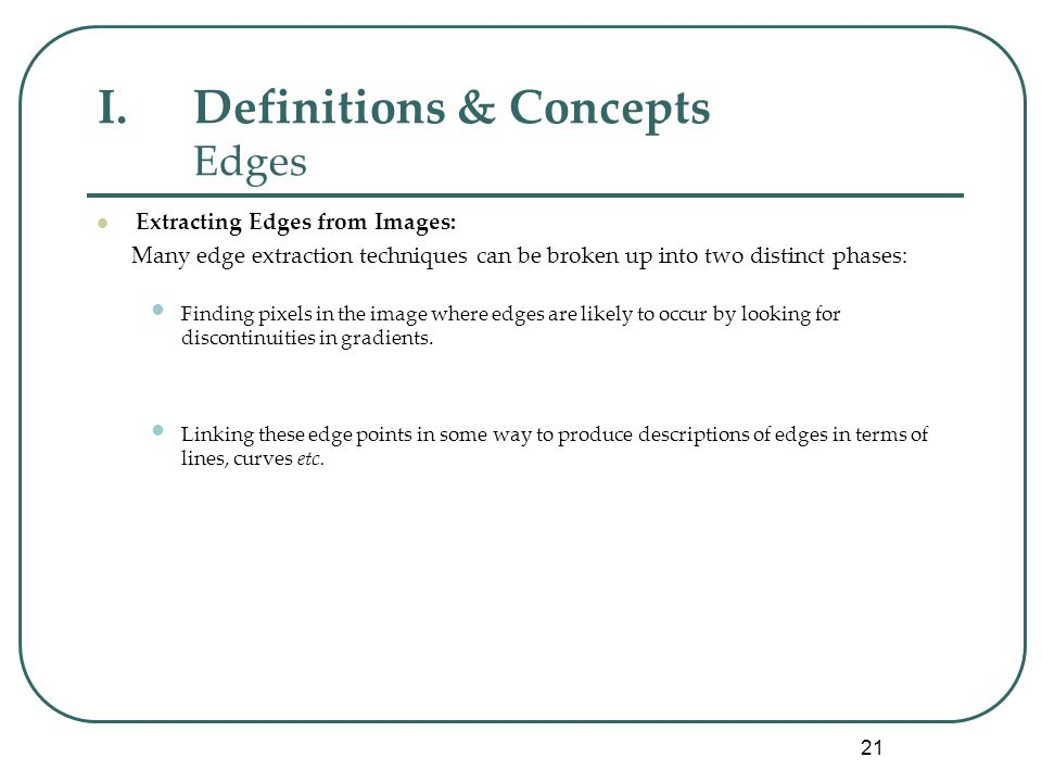 21 I.Definitions & Concepts Edges Extracting Edges from Images: Many edge extraction techniques can be broken up into two distinct phases: Finding pixels in the image where edges are likely to occur by looking for discontinuities in gradients.