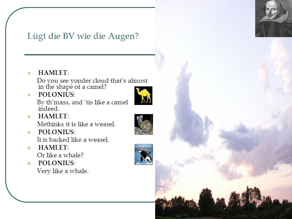 51 Lügt die BV wie die Augen? HAMLET: Do you see yonder cloud that's almost in the shape of a camel? POLONIUS: By th'mass, and 'tis like a camel indee