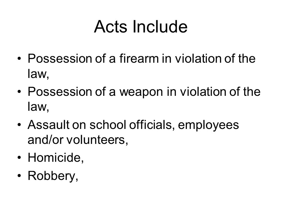 Acts Include Possession of a firearm in violation of the law, Possession of a weapon in violation of the law, Assault on school officials, employees a