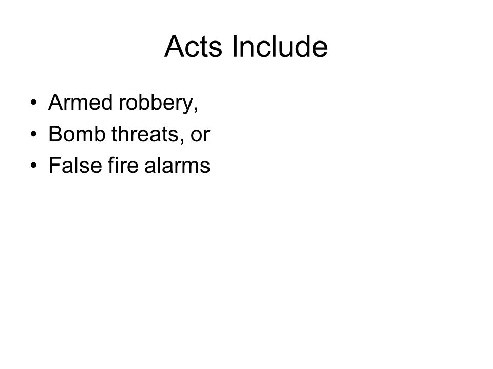 Acts Include Armed robbery, Bomb threats, or False fire alarms