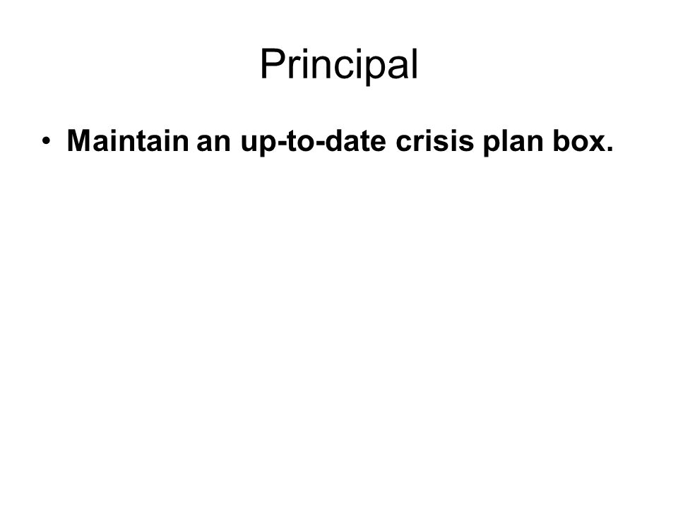Principal Maintain an up-to-date crisis plan box.