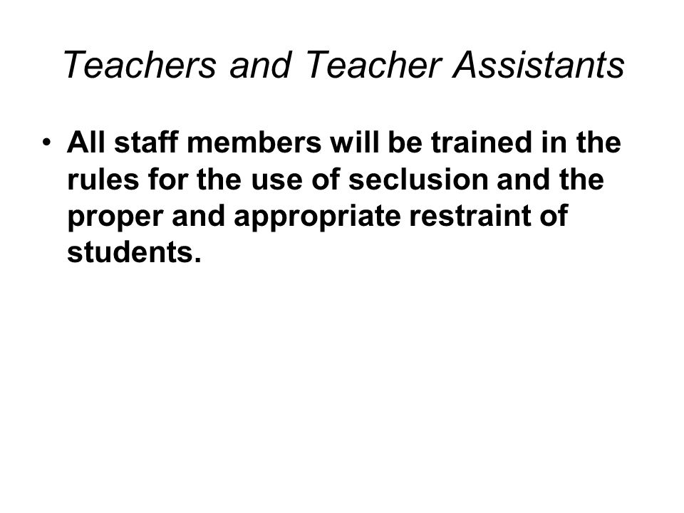 Teachers and Teacher Assistants All staff members will be trained in the rules for the use of seclusion and the proper and appropriate restraint of st