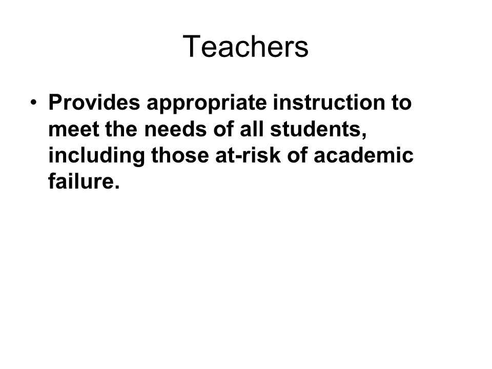 Teachers Provides appropriate instruction to meet the needs of all students, including those at-risk of academic failure.