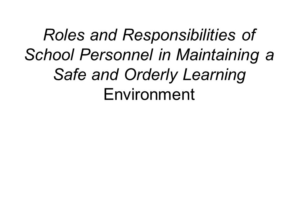 Roles and Responsibilities All school personnel are responsible for maintaining a safe and orderly learning environment.