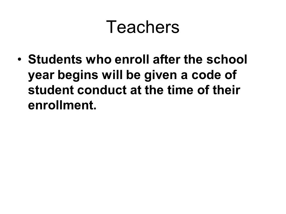 Teachers Students who enroll after the school year begins will be given a code of student conduct at the time of their enrollment.