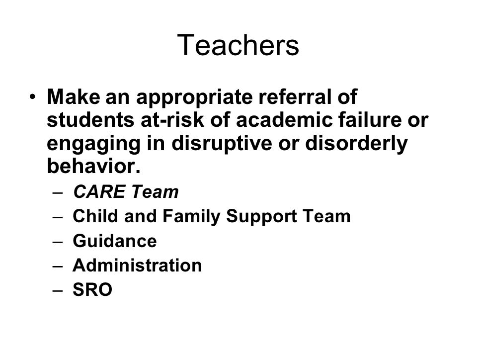 Teachers Make an appropriate referral of students at-risk of academic failure or engaging in disruptive or disorderly behavior. – CARE Team – Child an