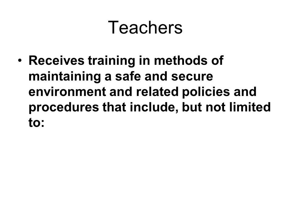 Teachers Receives training in methods of maintaining a safe and secure environment and related policies and procedures that include, but not limited t