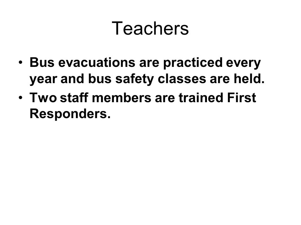 Teachers Bus evacuations are practiced every year and bus safety classes are held. Two staff members are trained First Responders.