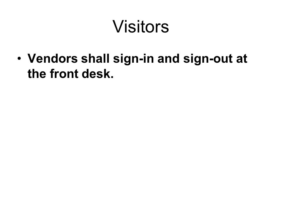 Visitors Vendors shall sign-in and sign-out at the front desk.