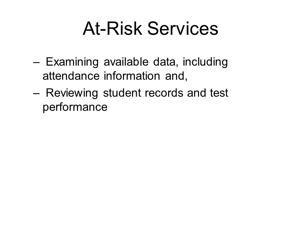 At-Risk Services – Examining available data, including attendance information and, – Reviewing student records and test performance