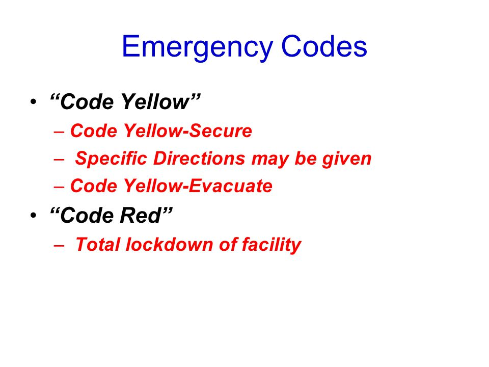 "Emergency Codes ""Code Yellow"" –Code Yellow-Secure – Specific Directions may be given –Code Yellow-Evacuate ""Code Red"" – Total lockdown of facility"