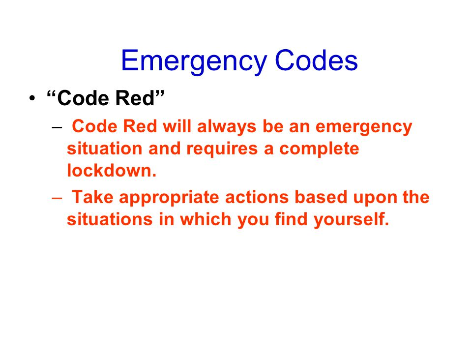 "Emergency Codes ""Code Red"" – Code Red will always be an emergency situation and requires a complete lockdown. – Take appropriate actions based upon th"