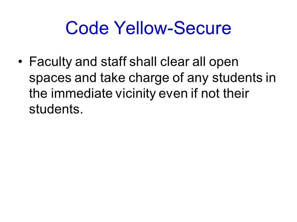 Code Yellow-Secure Faculty and staff shall clear all open spaces and take charge of any students in the immediate vicinity even if not their students.