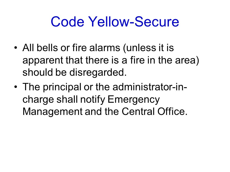 Code Yellow-Secure All bells or fire alarms (unless it is apparent that there is a fire in the area) should be disregarded. The principal or the admin