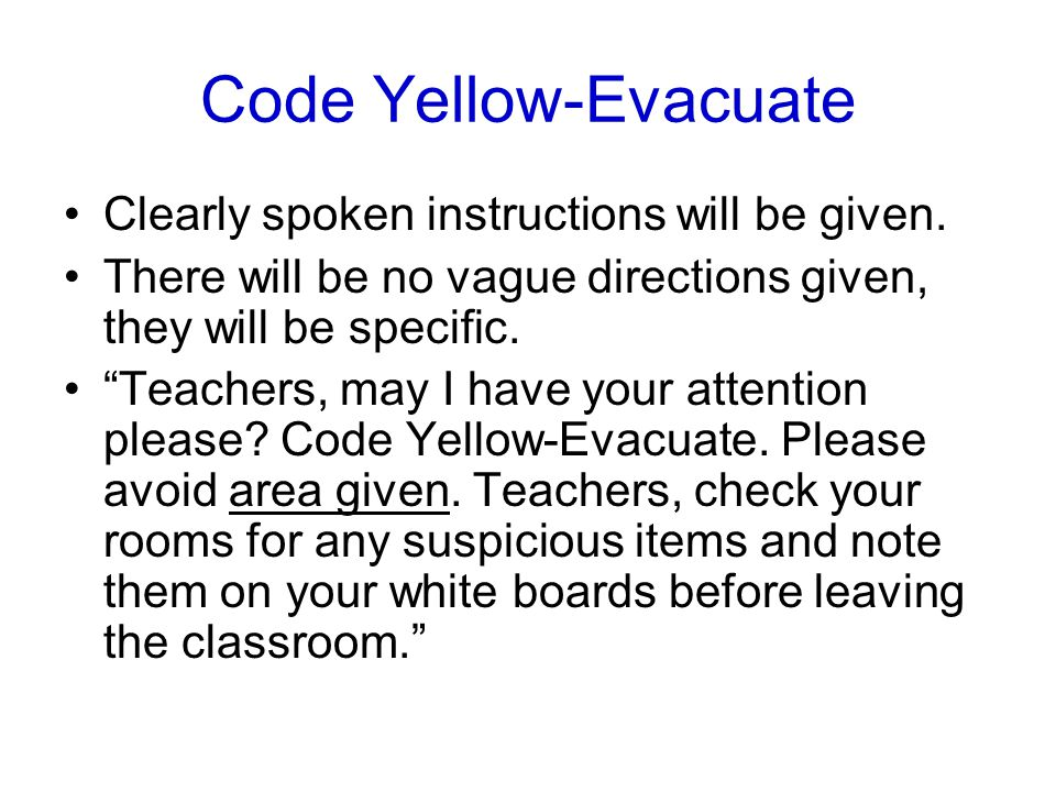 "Code Yellow-Evacuate Clearly spoken instructions will be given. There will be no vague directions given, they will be specific. ""Teachers, may I have"