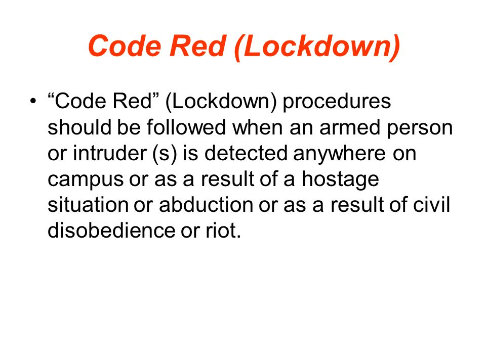 "Code Red (Lockdown) ""Code Red"" (Lockdown) procedures should be followed when an armed person or intruder (s) is detected anywhere on campus or as a re"