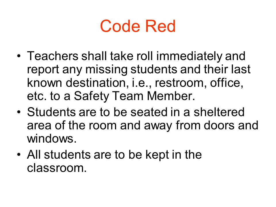 Code Red Teachers shall take roll immediately and report any missing students and their last known destination, i.e., restroom, office, etc. to a Safe