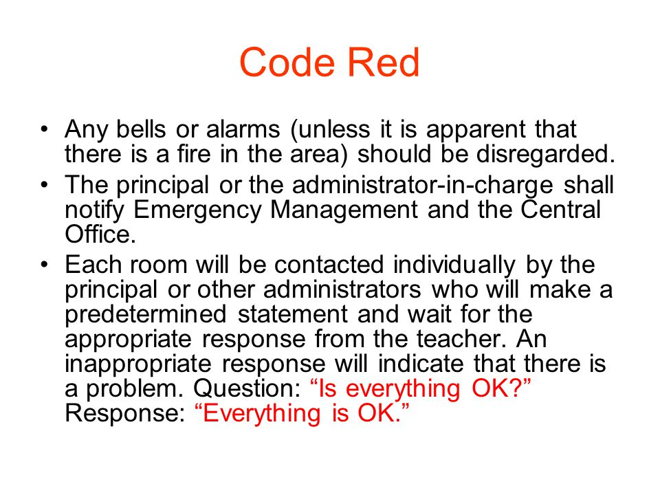 Code Red Any bells or alarms (unless it is apparent that there is a fire in the area) should be disregarded. The principal or the administrator-in-cha