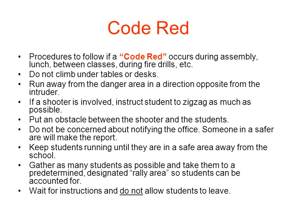 "Code Red Procedures to follow if a ""Code Red"" occurs during assembly, lunch, between classes, during fire drills, etc. Do not climb under tables or de"