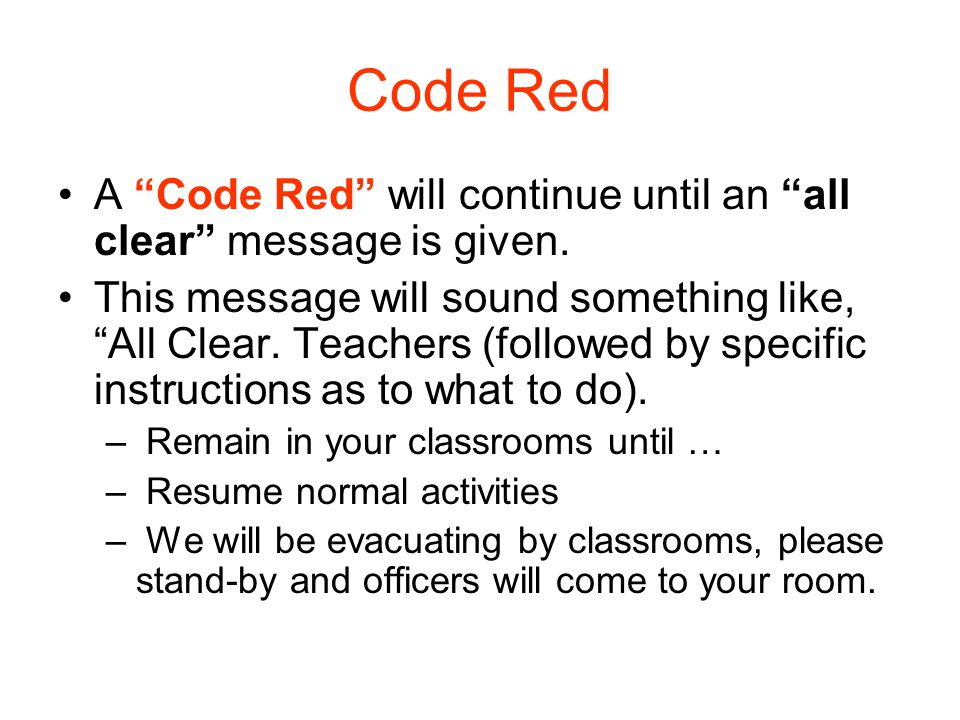 "Code Red A ""Code Red"" will continue until an ""all clear"" message is given. This message will sound something like, ""All Clear. Teachers (followed by s"
