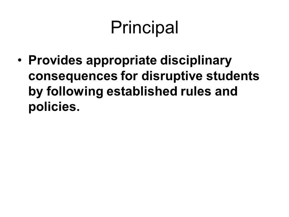 Principal Provides appropriate disciplinary consequences for disruptive students by following established rules and policies.