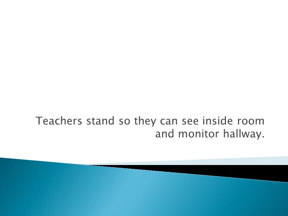Teachers stand so they can see inside room and monitor hallway.
