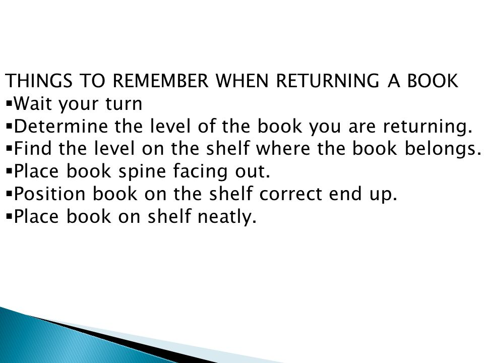 THINGS TO REMEMBER WHEN RETURNING A BOOK  Wait your turn  Determine the level of the book you are returning.