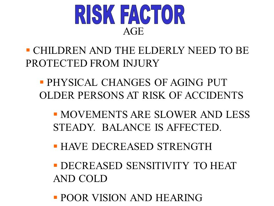 AGE  CHILDREN AND THE ELDERLY NEED TO BE PROTECTED FROM INJURY  PHYSICAL CHANGES OF AGING PUT OLDER PERSONS AT RISK OF ACCIDENTS  MOVEMENTS ARE SLO