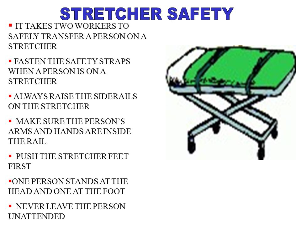  IT TAKES TWO WORKERS TO SAFELY TRANSFER A PERSON ON A STRETCHER  FASTEN THE SAFETY STRAPS WHEN A PERSON IS ON A STRETCHER  ALWAYS RAISE THE SIDERA