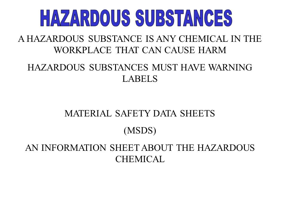 A HAZARDOUS SUBSTANCE IS ANY CHEMICAL IN THE WORKPLACE THAT CAN CAUSE HARM HAZARDOUS SUBSTANCES MUST HAVE WARNING LABELS MATERIAL SAFETY DATA SHEETS (