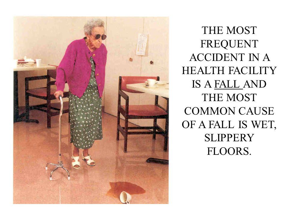 THE MOST FREQUENT ACCIDENT IN A HEALTH FACILITY IS A FALL AND THE MOST COMMON CAUSE OF A FALL IS WET, SLIPPERY FLOORS.