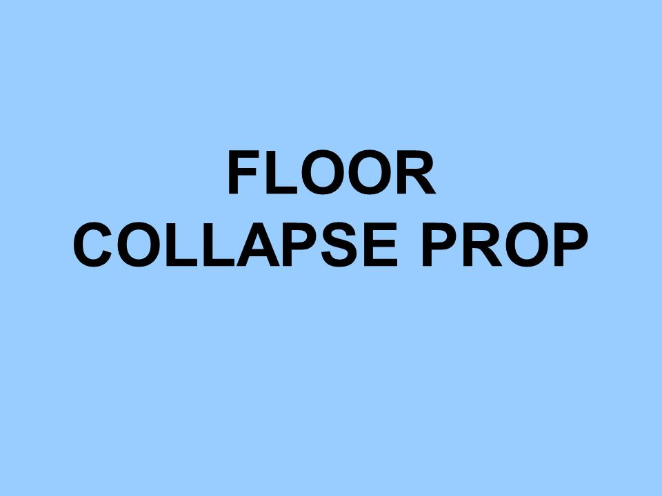 COMPLETE FLOOR COLLAPSE PROP DIMENSIONS: 48 W, 48 H, AND 8' L.