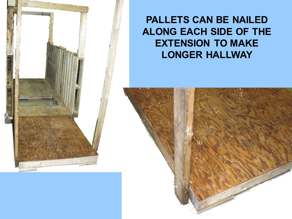 PALLETS CAN BE NAILED ALONG EACH SIDE OF THE EXTENSION TO MAKE LONGER HALLWAY